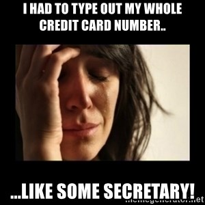 todays problem crying woman - I had to type out my whole credit card number.. ...like some secretary!