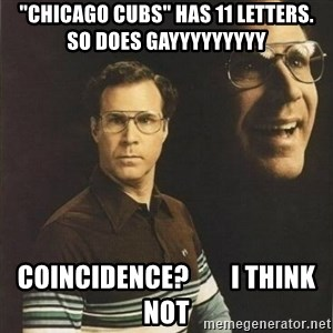 "will ferrell - ""CHICAGO CUBS"" HAS 11 LETTERS.  SO DOES GAYYYYYYYYY COINCIDENCE?        i THINK NOT"