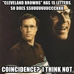 "will ferrell - ""Cleveland Browns"" has 15 Letters.  So does SSUUUUUUUCCCKKK Coincidence?  I think not"