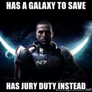 Mass Effect - Has a galaxy to save  Has Jury Duty Instead