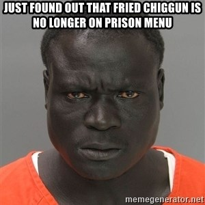Jailnigger - just found out that fried chiggun is no longer on prison menu