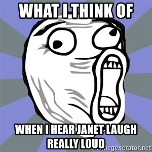 LOL FACE - what i think of  when i hear janet laugh really loud
