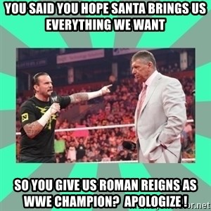 CM Punk Apologize! - YOU SAID YOU HOPE SANTA BRINGS US EVERYTHING WE WANT SO YOU GIVE US ROMAN REIGNS AS WWE CHAMPION?  APOLOGIZE !