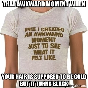 That Awkward Moment When - that awkward moment when your hair is supposed to be gold but it turns black