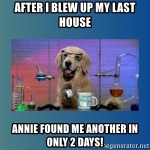Chemistry Dog - After I blew up my last house Annie found me another in only 2 days!