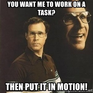 will ferrell - You want me to work on a task? THEN PUT IT IN MOTION!