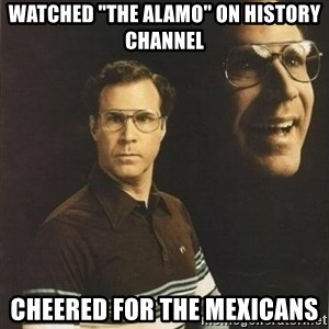 "will ferrell - WATCHED ""THE ALAMO"" ON HISTORY CHANNEL CHEERED FOR THE MEXICANS"