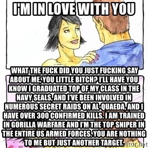 Alpha Boyfriend - I'm in love with you  What the fuck did you just fucking say about me, you little bitch? I'll have you know I graduated top of my class in the Navy Seals, and I've been involved in numerous secret raids on Al-Quaeda, and I have over 300 confirmed kills. I am trained in gorilla warfare and I'm the top sniper in the entire US armed forces. You are nothing to me but just another target.