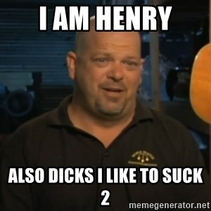 Pawn Stars Rick Harrison - I am henry  also dicks i like to suck 2