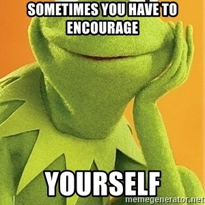 Kermit the frog - SOMETIMES YOU HAVE TO ENCOURAGE YOURSELF