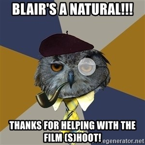 Art Professor Owl - Blair's a Natural!!! Thanks for helping with the film (s)hoot!