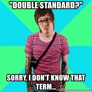 "Disingenuous Liberal - ""DOUBLE STANDARD?"" SORRY, I DON'T KNOW THAT TERM..."