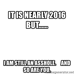 Blank Meme -                                                                                                                      It is nearly 2016             but...... I am still an asshole.     and so are you.