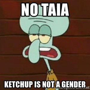 no patrick mayonnaise is not an instrument - No Taia Ketchup is not a gender