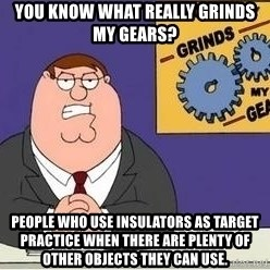 Grinds My Gears Peter Griffin - You Know What Really Grinds My Gears? People who use insulators as target practice when there are plenty of other objects they can use.