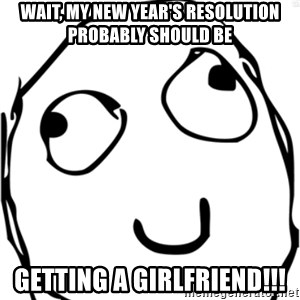 Derp meme - Wait, my new year's resolution probably should be Getting a Girlfriend!!!