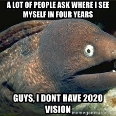Bad Joke Eel v2.0 - A lot of people ask where i see myself in four years guys, I dont have 2020 vision