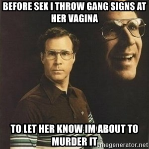 will ferrell - Before sex i throw gang signs at her vagina to let her know im about to murder it