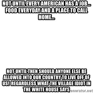 Blank Meme - not UNTIL EVERY AMERICAN HAS A JOB... food everyday and a place to call home... not until then should anyone else be allowed into our country to live off of us!  regardless what the village idiot in the white house says