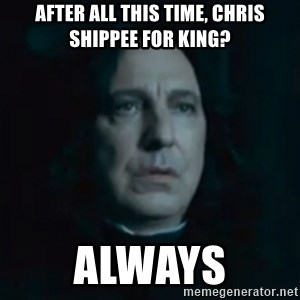 Always Snape - After all this time, Chris Shippee for king? Always