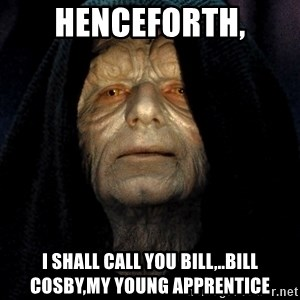Star Wars Emperor - Henceforth, I shall call you Bill,..Bill Cosby,my young apprentice