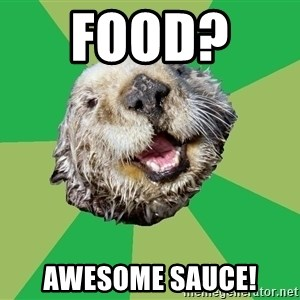 Ocd Otter - Food?   Awesome Sauce!