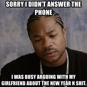 Sad Xzibit - Sorry I didn't answer the phone I was busy arguing with my girlfriend about the New Year n shit