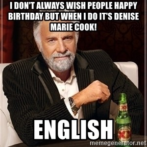 Dos Equis Guy gives advice - I DON'T ALWAYS WISH PEOPLE HAPPY BIRTHDAY BUT WHEN I DO IT'S DENISE MARIE COOK! English