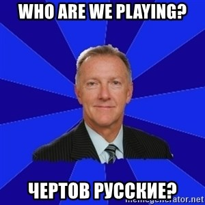 Ron Wilson/Leafs Memes - WHO ARE WE PLAYING? чертов русские?