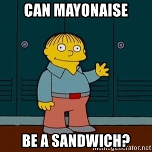 Ralph Wiggum - Can mayonaise be a sandwich?