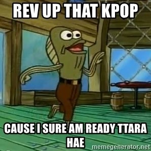 Rev Up Those Fryers - Rev up that kpop      Cause I sure am ready ttara hae
