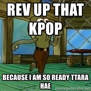 Rev Up Those Fryers - Rev up that kpop                           Because I am so ready ttara hae