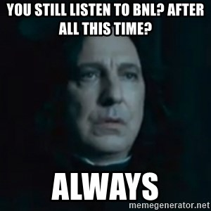 Always Snape - You still listen to BNL? After all this time? Always