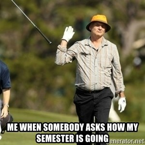 Fuck It Bill Murray -  me when somebody asks how my semester is going