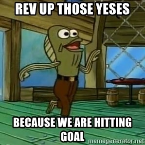 Rev Up Those Fryers - Rev Up those yeses Because we are hitting goal