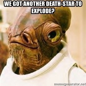 Ackbar - WE GOT ANOTHER DEATH-STAR TO EXPLODE?