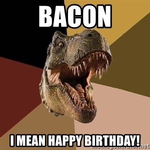 Raging T-rex - BACON I MEAN HAPPY BIRTHDAY!