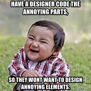 Evil Plan Baby - Have a designer code the annoying parts, So they wont want to design annoying elements.