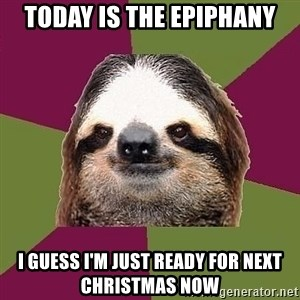 Just-Lazy-Sloth - Today is the epiphany I guess I'm just ready for next Christmas now