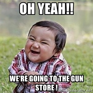 Evil Plan Baby - Oh Yeah!! We're going to the gun store !
