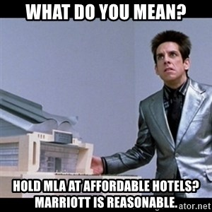Zoolander for Ants - What do you mean? Hold MLA at affordable hotels? Marriott is reasonable.