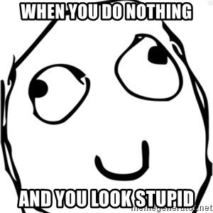 Derp meme - When you do nothing And you look stupid