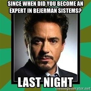 Tony Stark iron - Since when did you become an expert in Bejerman sistems? Last night
