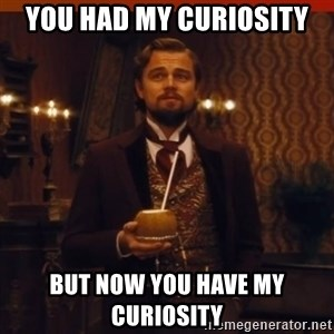 you had my curiosity dicaprio - you had my curiosity but now you have my curiosity