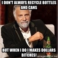 I don't always guy meme - I don't always recycle bottles and cans but when I do I makes dollars bitches!