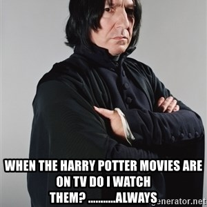 Snape -  When the Harry potter movies are on tv do i watch them? ...........always