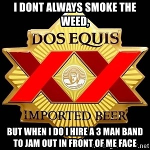 Dos Equis - I dont always smoke the weed, But when I do I hire a 3 Man Band to Jam out in front of me face