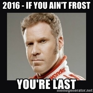 ricky bobby  - 2016 - if you ain't frost You're last
