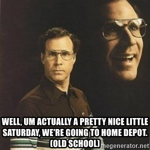 will ferrell -  Well, um actually a pretty nice little Saturday, we're going to Home Depot. (Old School)