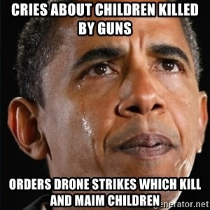 Obama Crying - Cries about children killed by guns Orders drone strikes which kill and maim children